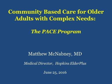 Community Based Care for Older Adults with Complex Needs: The PACE Program Matthew McNabney, MD Medical Director, Hopkins ElderPlus June 25, 2016.