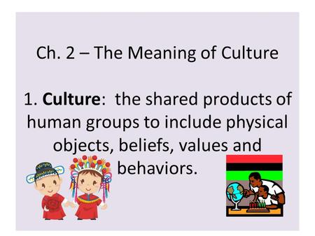 Ch. 2 – The Meaning of Culture 1. Culture: the shared products of human groups to include physical objects, beliefs, values and behaviors.