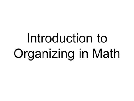 Introduction to Organizing in Math. What is Organizing? Organizing is a strategy to detect and understand patterns of relevant information. Students identify.