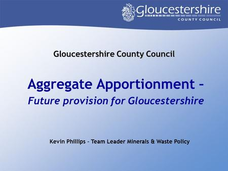 Gloucestershire County Council Aggregate Apportionment – Future provision for Gloucestershire Kevin Phillips – Team Leader Minerals & Waste Policy.
