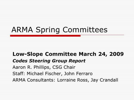 ARMA Spring Committees Low-Slope Committee March 24, 2009 Codes Steering Group Report Aaron R. Phillips, CSG Chair Staff: Michael Fischer, John Ferraro.