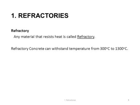 1. REFRACTORIES Refractory Any material that resists heat is called Refractory. Refractory Concrete can withstand temperature from 300 o C to 1300 o C.