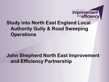 Study into North East England Local Authority Gully & Road Sweeping Operations John Shepherd North East Improvement and Efficiency Partnership.
