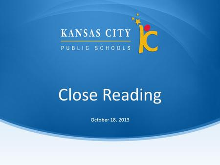 Close Reading October 18, Session Objectives Participants will: Be able to define close reading. Learn the components of close reading. Participate.
