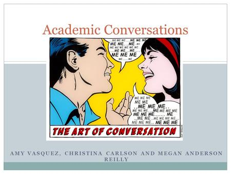 AMY VASQUEZ, CHRISTINA CARLSON AND MEGAN ANDERSON REILLY Academic Conversations.