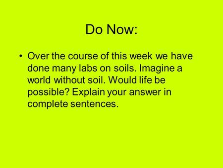 Do Now: Over the course of this week we have done many labs on soils. Imagine a world without soil. Would life be possible? Explain your answer in complete.