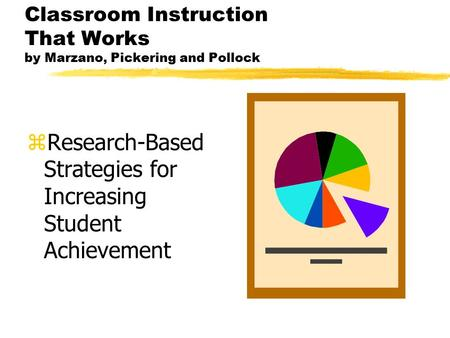 Classroom Instruction That Works by Marzano, Pickering and Pollock zResearch-Based Strategies for Increasing Student Achievement.