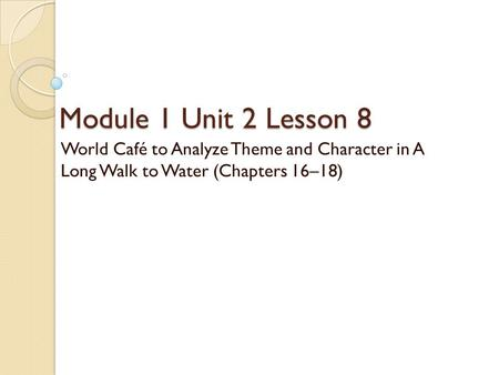 Module 1 Unit 2 Lesson 8 World Café to Analyze Theme and Character in A Long Walk to Water (Chapters 16–18)