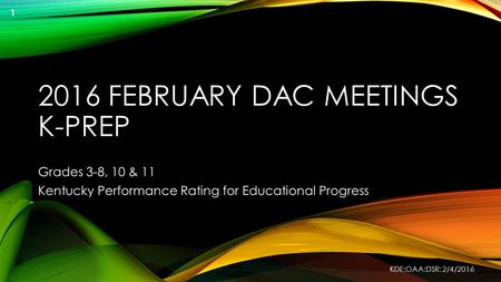 2016 FEBRUARY DAC MEETINGS K-PREP Grades 3-8, 10 & 11 Kentucky Performance Rating for Educational Progress KDE:OAA:DSR: 2/4/