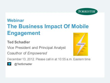 Webinar The Business Impact Of Mobile Engagement Ted Schadler Vice President and Principal Analyst Coauthor of Empowered December 13, Please call.