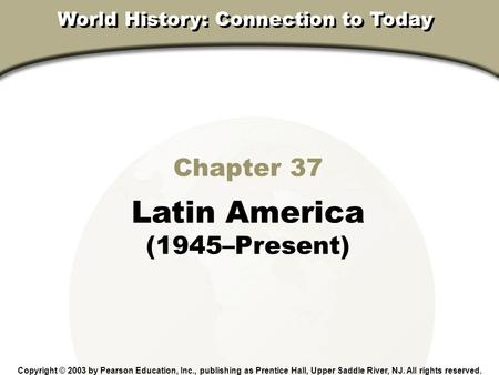 Chapter 37, Section Chapter 37 Latin America (1945–Present) Copyright © 2003 by Pearson Education, Inc., publishing as Prentice Hall, Upper Saddle River,