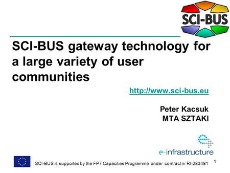 1 SCI-BUS gateway technology for a large variety of user communities  Peter Kacsuk MTA SZTAKI SCI-BUS is supported by the FP7 Capacities.