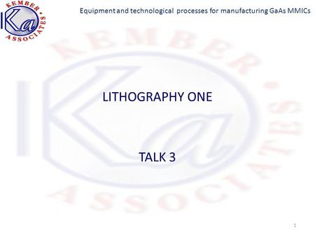 Equipment and technological processes for manufacturing GaAs MMICs LITHOGRAPHY ONE TALK 3 1.