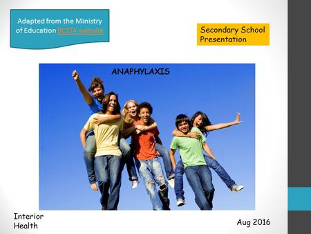 Aug 2016 Interior Health Adapted from the Ministry of Education BCSTA websiteBCSTA website Secondary School Presentation ANAPHYLAXIS.