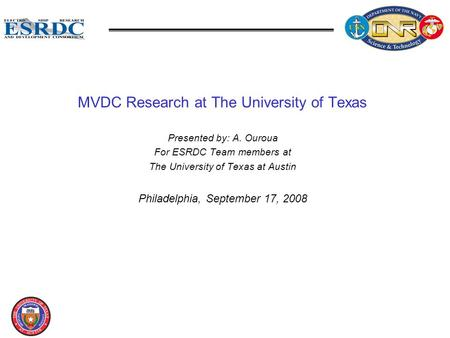 MVDC Research at The University of Texas Presented by: A. Ouroua For ESRDC Team members at The University of Texas at Austin Philadelphia, September 17,