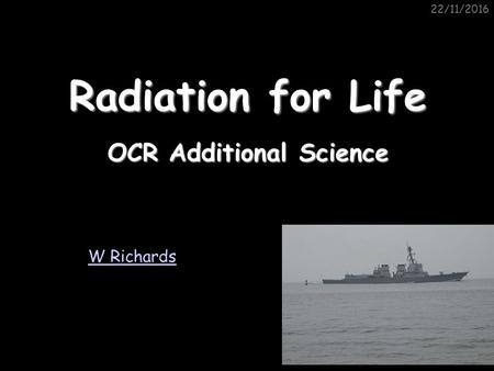 22/11/2016 OCR Additional Science W Richards Radiation for Life.