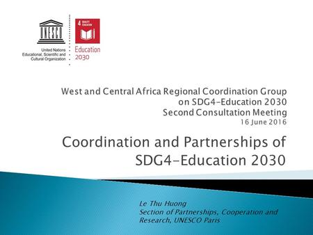 Coordination and Partnerships of SDG4-Education 2030 Le Thu Huong Section of Partnerships, Cooperation and Research, UNESCO Paris.