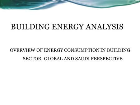 BUILDING ENERGY ANALYSIS OVERVIEW OF ENERGY CONSUMPTION IN BUILDING SECTOR- GLOBAL AND SAUDI PERSPECTIVE.