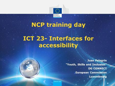 NCP training day ICT 23- Interfaces for accessibility Juan Pelegrin Youth, Skills and Inclusion DG CONNECT European Commission Luxembourg.