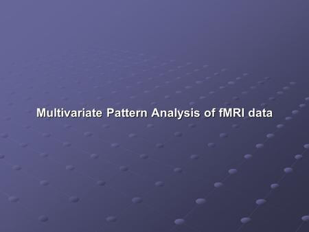 Multivariate Pattern Analysis of fMRI data. Goal of this lecture Introduction of basic concepts & a few commonly used approaches to multivariate pattern.