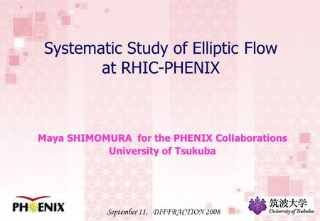Systematic Study of Elliptic Flow at RHIC-PHENIX Maya SHIMOMURA for the PHENIX Collaborations University of Tsukuba September 11, DIFFRACTION 2008.