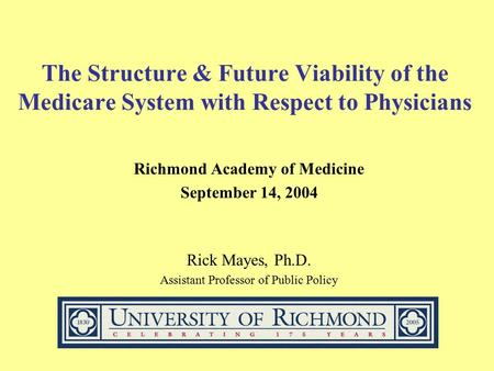 The Structure & Future Viability of the Medicare System with Respect to Physicians Richmond Academy of Medicine September 14, 2004 Rick Mayes, Ph.D. Assistant.