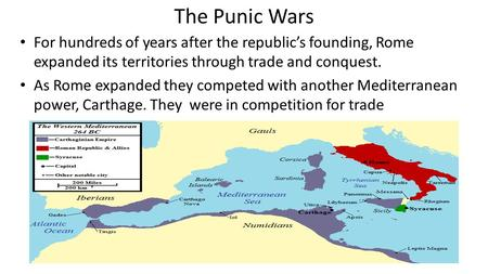 The Punic Wars For hundreds of years after the republic's founding, Rome expanded its territories through trade and conquest. As Rome expanded they competed.
