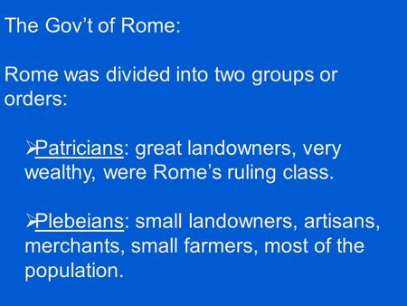 The Gov't of Rome: Rome was divided into two groups or orders:  Patricians: great landowners, very wealthy, were Rome's ruling class.  Plebeians: small.