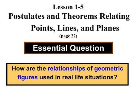 Lesson 1-5 Postulates and Theorems Relating Points, Lines, and Planes (page 22) Essential Question How are the relationships of geometric figures used.