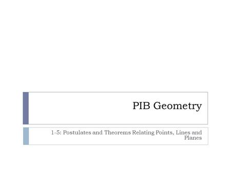 PIB Geometry 1-5: Postulates and Theorems Relating Points, Lines and Planes.