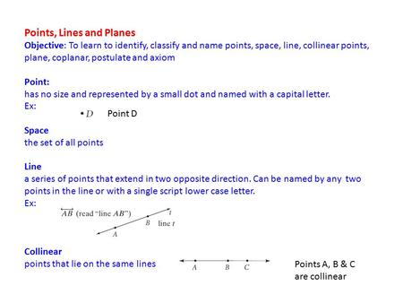 Points, Lines and Planes Objective: To learn to identify, classify and name points, space, line, collinear points, plane, coplanar, postulate and axiom.