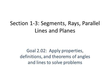 Section 1-3: Segments, Rays, Parallel Lines and Planes Goal 2.02: Apply properties, definitions, and theorems of angles and lines to solve problems.