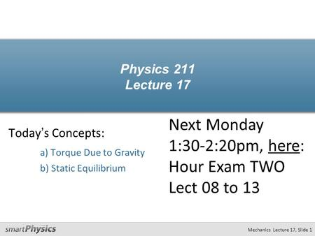 Mechanics Lecture 17, Slide 1 Physics 211 Lecture 17 Today's Concepts: a) Torque Due to Gravity b) Static Equilibrium Next Monday 1:30-2:20pm, here: Hour.