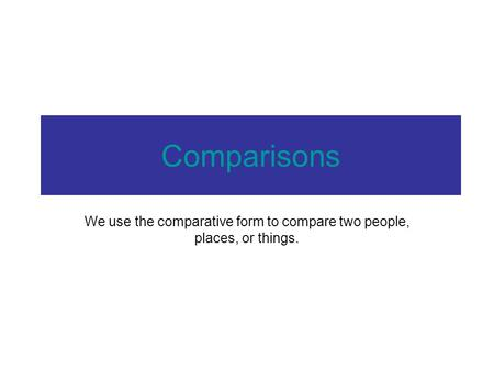 Comparisons We use the comparative form to compare two people, places, or things.
