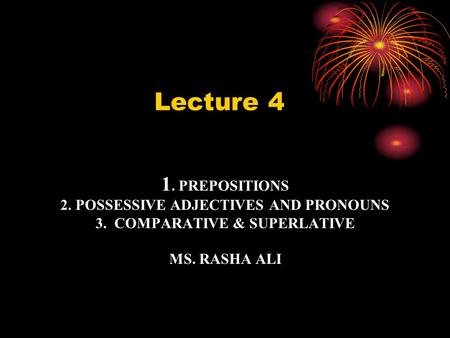 1. PREPOSITIONS 2. POSSESSIVE ADJECTIVES AND PRONOUNS 3. COMPARATIVE & SUPERLATIVE MS. RASHA ALI 3. Lecture 4.