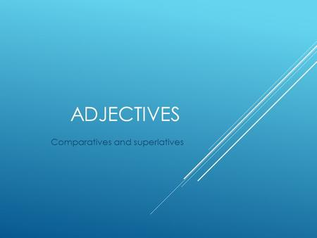 ADJECTIVES Comparatives and superlatives. COMPARATIVE ADJECTIVES  They are used to compare 2 nouns.  To state that one noun has more or less of something.