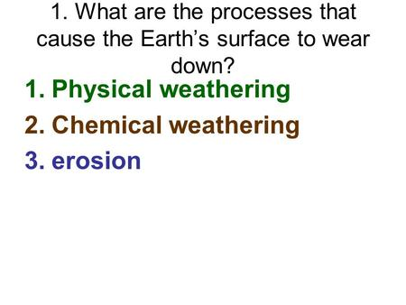 1. What are the processes that cause the Earth's surface to wear down? 1.Physical weathering 2.Chemical weathering 3.erosion.
