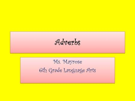 Adverbs Ms. Mayrose 6th Grade Language Arts Ms. Mayrose 6th Grade Language Arts.