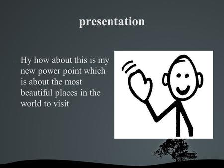 Presentation Hy how about this is my new power point which is about the most beautiful places in the world to visit.
