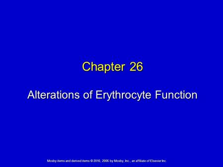 Alterations of Erythrocyte Function Chapter 26 Mosby items and derived items © 2010, 2006 by Mosby, Inc., an affiliate of Elsevier Inc.