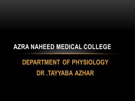 DEPARTMENT OF PHYSIOLOGY DR.TAYYABA AZHAR AZRA NAHEED MEDICAL COLLEGE.