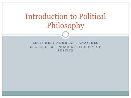 LECTURER: ANDREAS PANAYIDES LECTURE 10 – NOZICK'S THEORY OF JUSTICE Introduction to Political Philosophy.