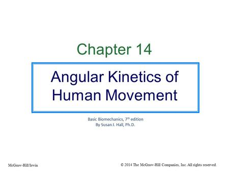 Chapter 14 Angular Kinetics of Human Movement Basic Biomechanics, 7 th edition By Susan J. Hall, Ph.D. © 2014 The McGraw-Hill Companies, Inc. All rights.