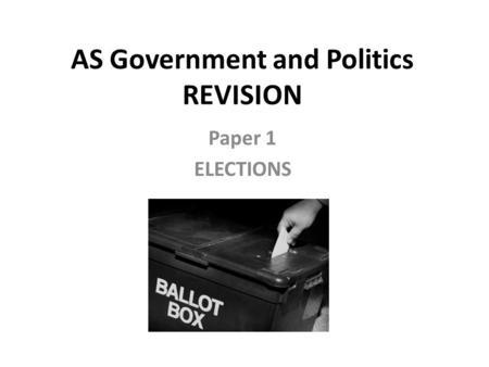 AS Government and Politics REVISION Paper 1 ELECTIONS.