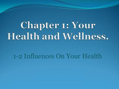 1-2 Influences On Your Health I. Your health is affected by a number of factors over which you have no control.