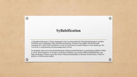 Syllabification A fundamental aspect of any language is the sound produced when the language is spoken. Syllables give languages their rhythm and timing,
