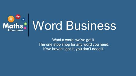 Word Business Want a word, we've got it. The one stop shop for any word you need. If we haven't got it, you don't need it.