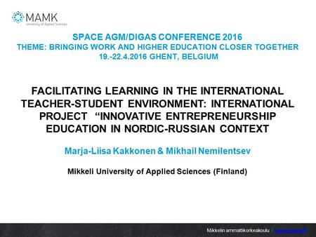 SPACE AGM/DIGAS CONFERENCE 2016 THEME: BRINGING WORK AND HIGHER EDUCATION CLOSER TOGETHER GHENT, BELGIUM Mikkelin ammattikorkeakoulu /