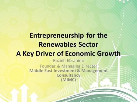 Entrepreneurship for the Renewables Sector A Key Driver of Economic Growth Razieh Ebrahimi Founder & Managing Director Middle East Investment & Management.