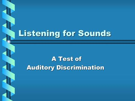 Listening for Sounds A Test of A Test of Auditory Discrimination Auditory Discrimination.